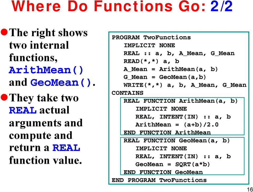 PROGRAM TwoFunctions REAL :: a, b, A_Mean, G_Mean READ(*,*) a, b A_Mean = ArithMean(a, b) G_Mean = GeoMean(a,b) WRITE(*,*) a, b, A_Mean,