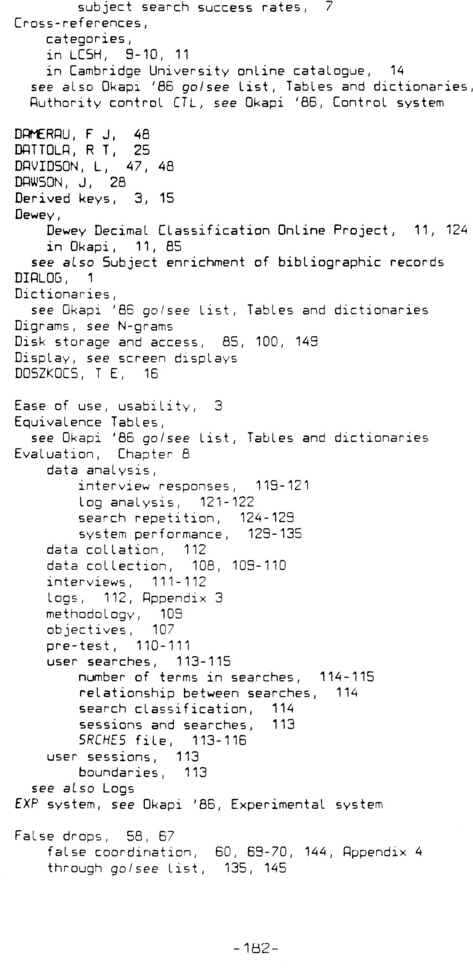 see also 5ubject enrichment of bibliographic records DIALOG, 1 Dictionaries, see Okapi '86 go/see list, Tables and dictionaries Digrams, see N-grams Disk storage and access, 85, 100, 149 Display, see