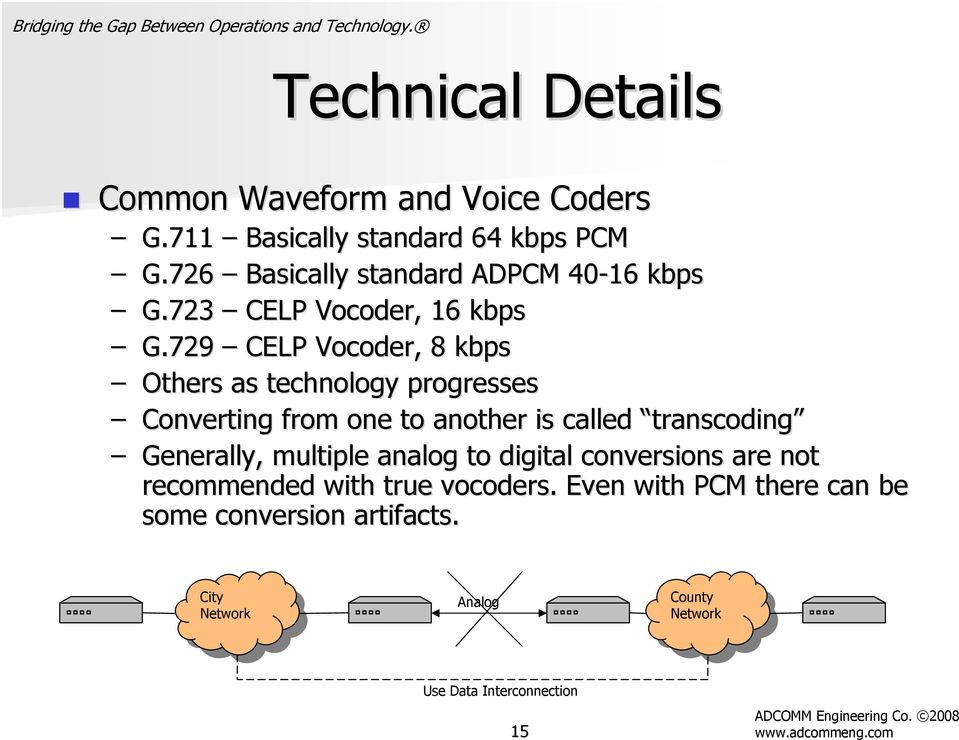 729 CELP Vocoder,, 8 kbps Others as technology progresses Converting from one to another is called transcoding Generally,