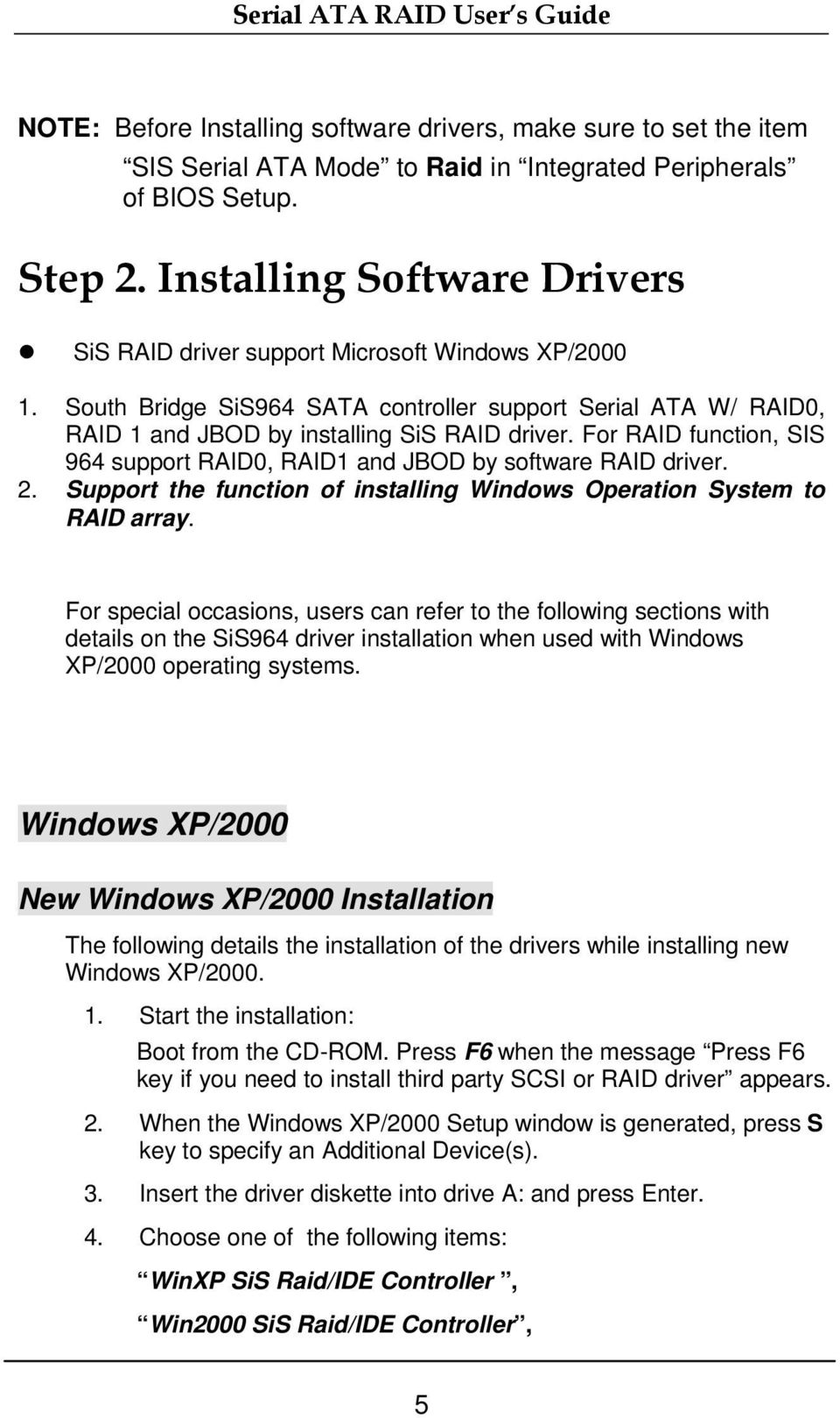 For RAID function, SIS 964 support RAID0, RAID1 and JBOD by software RAID driver. 2. Support the function of installing Windows Operation System to RAID array.