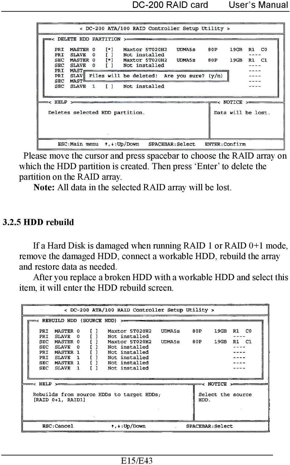 5 HDD rebuild If a Hard Disk is damaged when running RAID 1 or RAID 0+1 mode, remove the damaged HDD, connect a workable HDD,