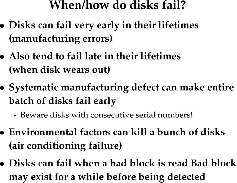 (when disk wears out) Systematic manufacturing defect can make entire batch of disks fail early - Beware disks