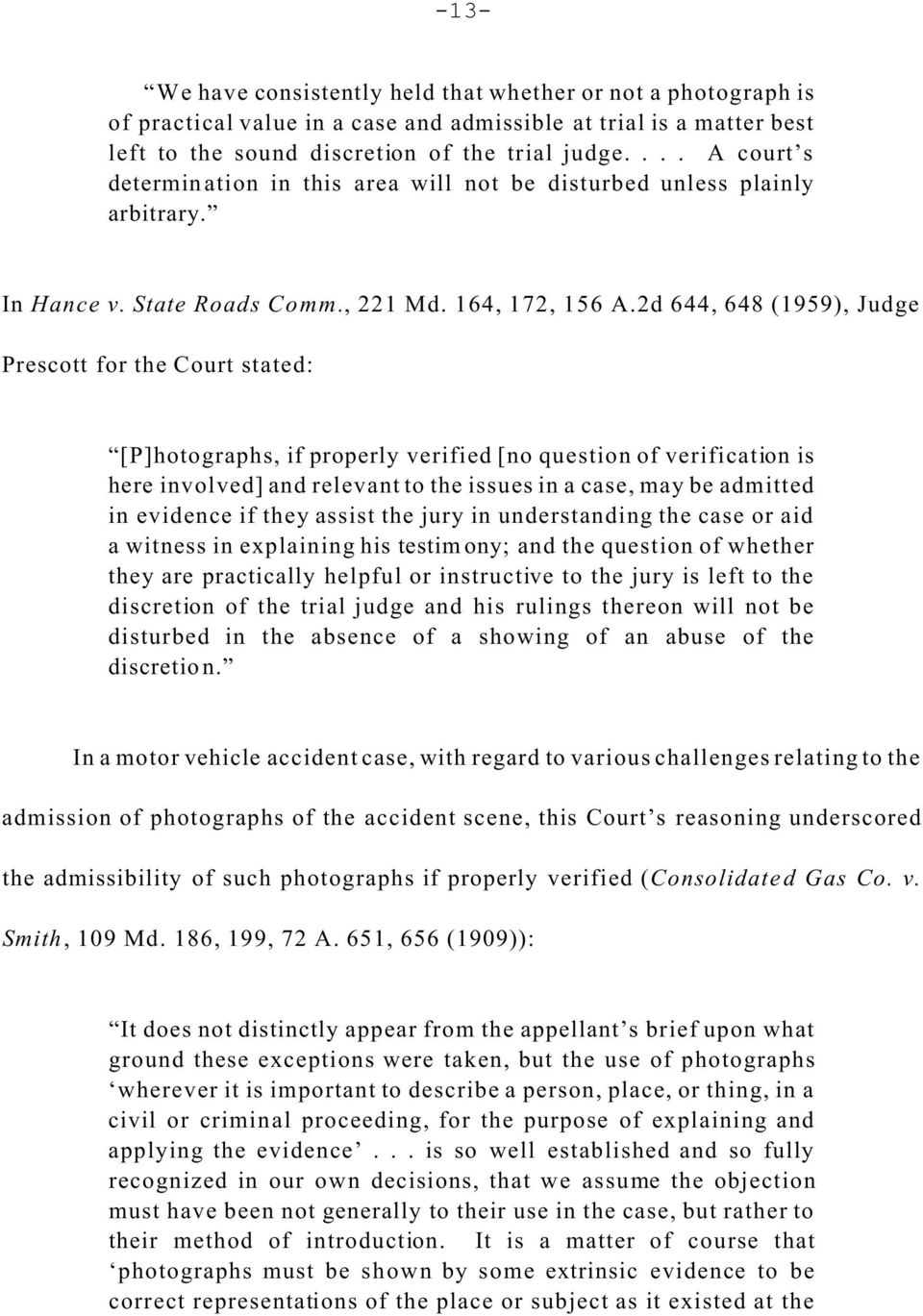 2d 644, 648 (1959), Judge Prescott for the Court stated: [P]hotographs, if properly verified [no question of verification is here involved] and relevant to the issues in a case, may be admitted in
