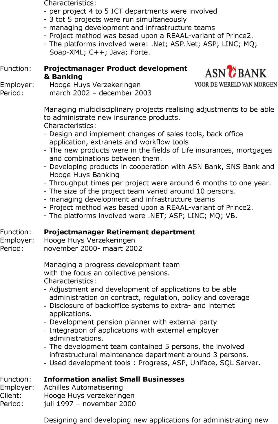 Function: Projectmanager Product development & Banking Employer: Hooge Huys Verzekeringen Period: march 2002 december 2003 Managing multidisciplinary projects realising adjustments to be able to