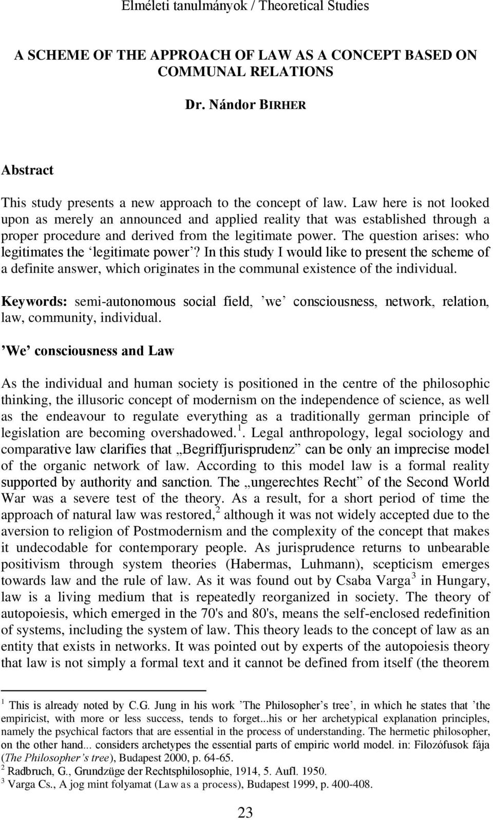 The question arises: who legitimates the legitimate power? In this study I would like to present the scheme of a definite answer, which originates in the communal existence of the individual.