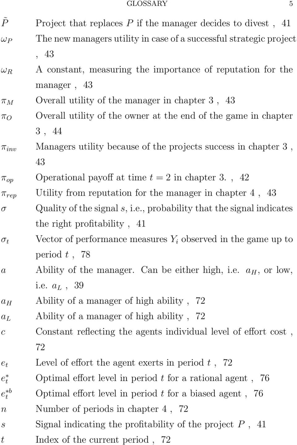 projects success in chapter 3, 43 π op Operational payoff at time t = 2 in chapter 3., 42 π rep Utility from reputation for the manager in chapter 4, 43 σ σ t a Quality of the signal s, i.e., probability that the signal indicates the right profitability, 41 Vector of performance measures Y i observed in the game up to period t, 78 Ability of the manager.