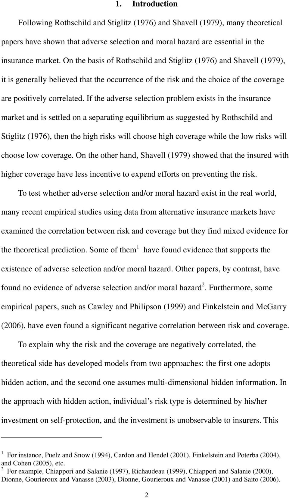 If the adverse selection problem exists in the insurance market and is settled on a separating equilibrium as suggested by Rothschild and Stiglitz (1976), then the high risks will choose high