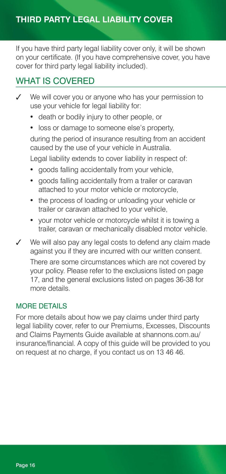 WHAT IS COVERED We will cover you or anyone who has your permission to use your vehicle for legal liability for: death or bodily injury to other people, or loss or damage to someone else s property,