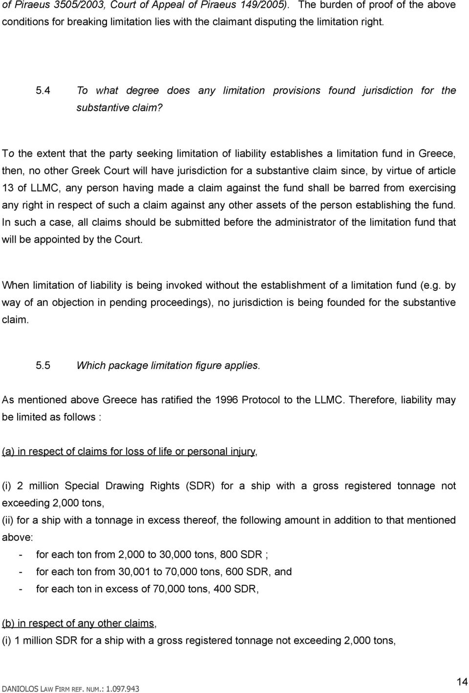 To the extent that the party seeking limitation of liability establishes a limitation fund in Greece, then, no other Greek Court will have jurisdiction for a substantive claim since, by virtue of