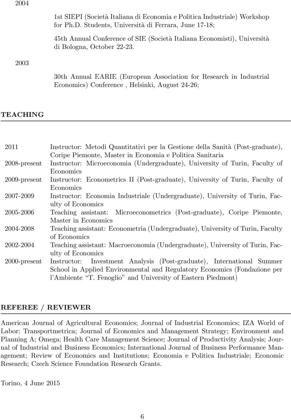 2003 30th Annual EARIE (European Association for Research in Industrial Economics) Conference, Helsinki, August 24-26; TEACHING 2011 Instructor: Metodi Quantitativi per la Gestione della Sanità