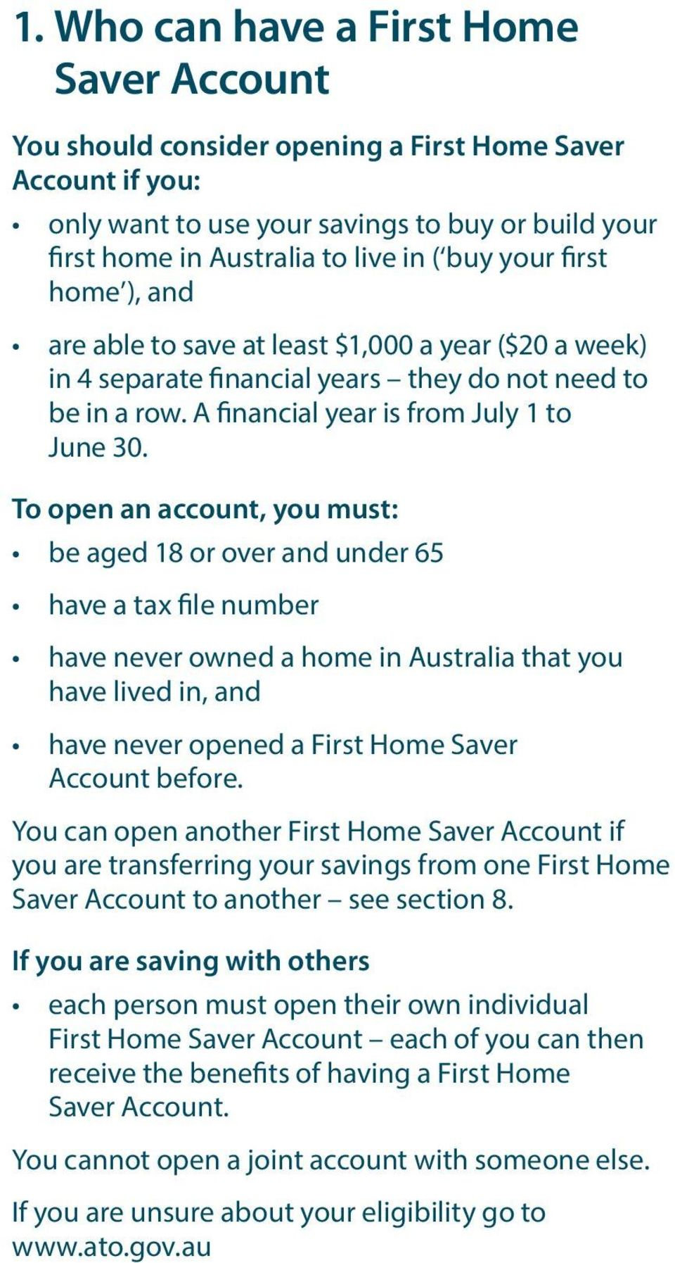 To open an account, you must: be aged 18 or over and under 65 have a tax file number have never owned a home in Australia that you have lived in, and have never opened a First Home Saver Account
