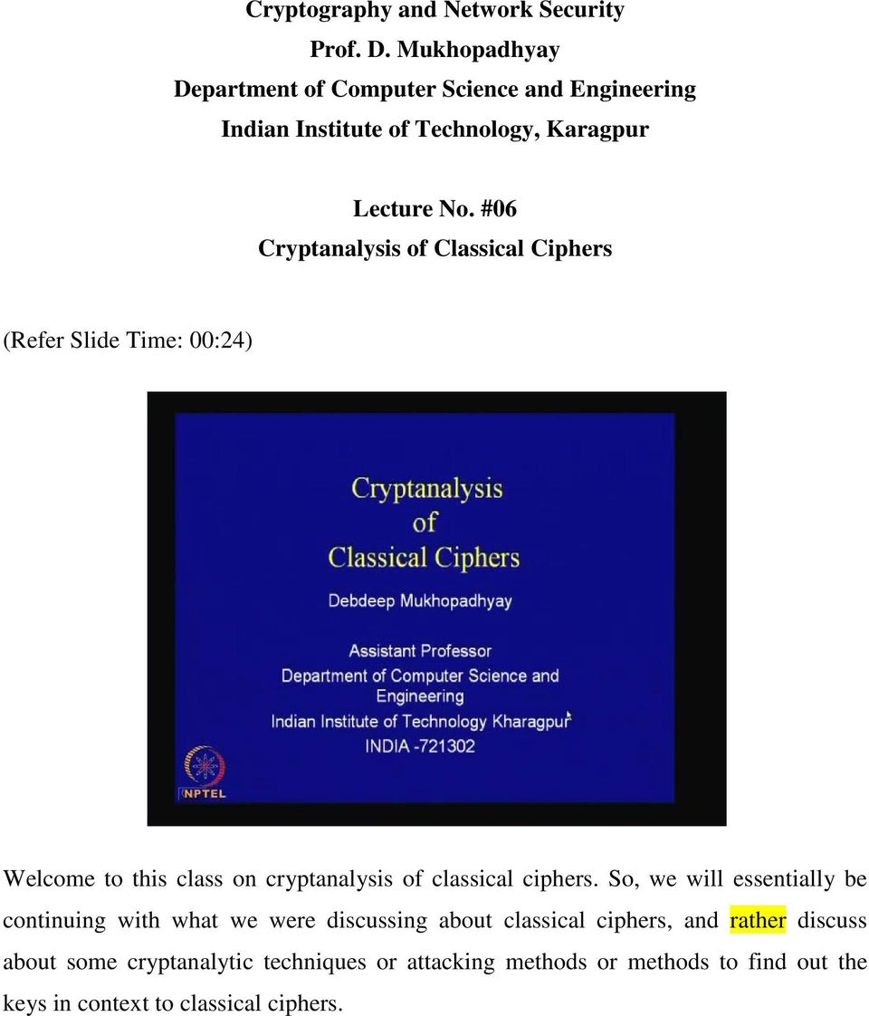 #06 Cryptanalysis of Classical Ciphers (Refer Slide Time: 00:24) Welcome to this class on cryptanalysis of classical ciphers.