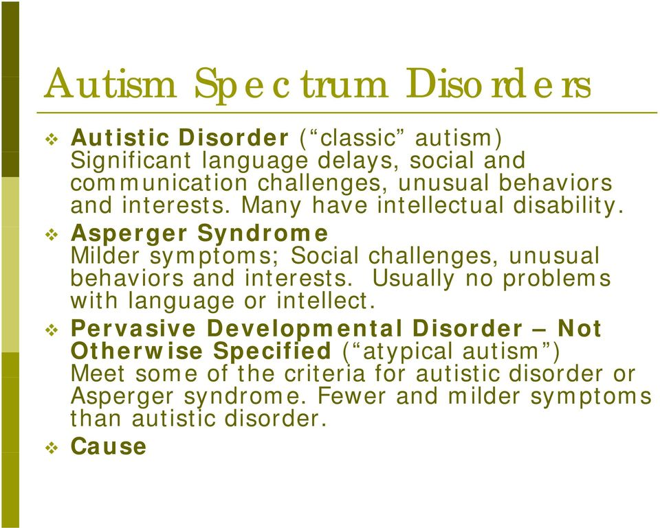 Asperger Syndrome Milder symptoms; Social challenges, unusual behaviors and interests. Usually no problems with language or intellect.
