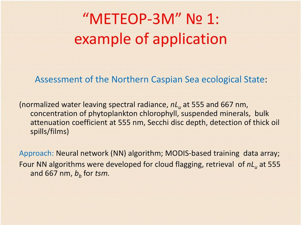 coefficient at 555 nm, Secchi disc depth, detection of thick oil spills/films) Approach: Neural network (NN) algorithm;