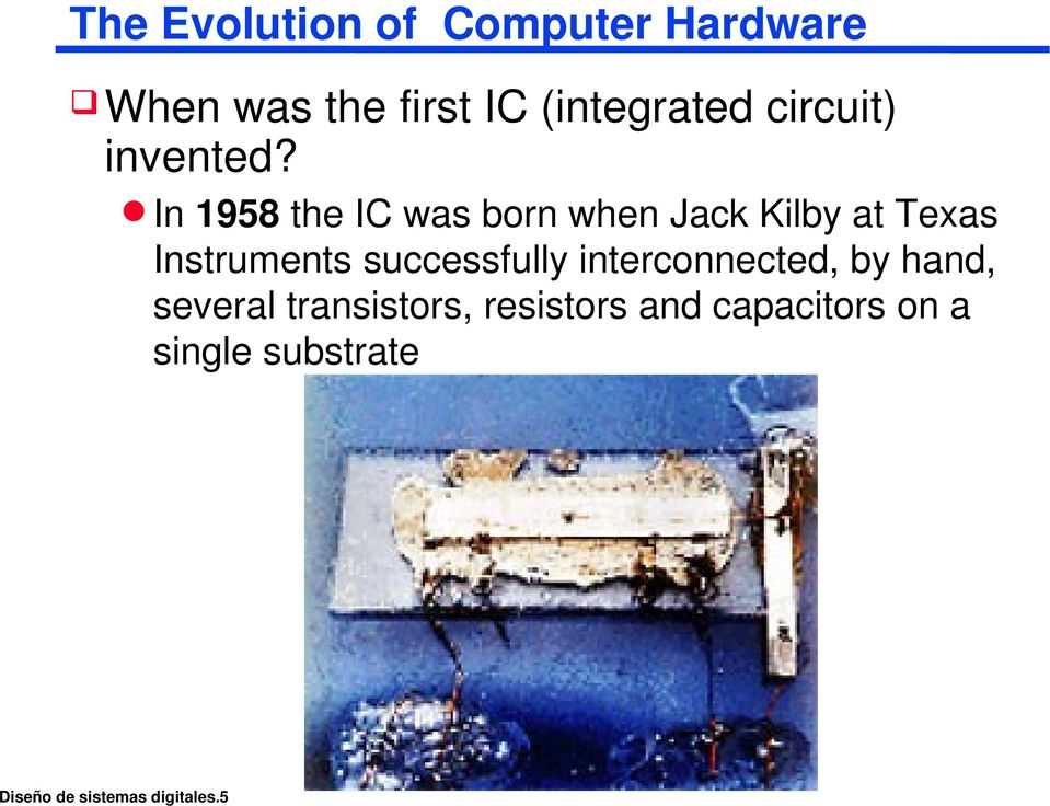 In 1958 the IC was born when Jack Kilby at Texas Instruments