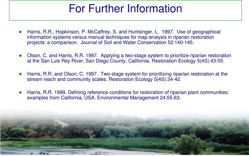 and Harris, R.R. 1997. Applying a two-stage system to prioritize riparian restoration at the San Luis Rey River, San Diego County, California. Restoration Ecology 5(4S):43-55. Harris, R.R. and Olson, C.