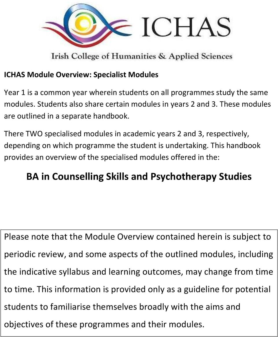 This handbook provides an overview of the specialised modules offered in the: BA in Counselling Skills and Psychotherapy Studies Please note that the Module Overview contained herein is subject to