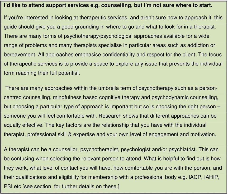 There are many forms of psychotherapy/psychological approaches available for a wide range of problems and many therapists specialise in particular areas such as addiction or bereavement.