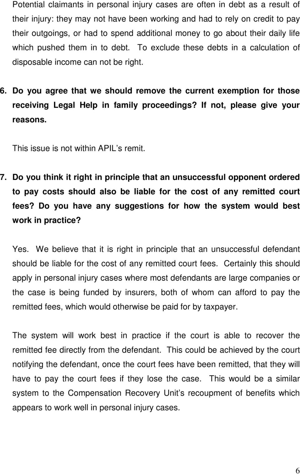 Do you agree that we should remove the current exemption for those receiving Legal Help in family proceedings? If not, please give your reasons. This issue is not within APIL s remit. 7.