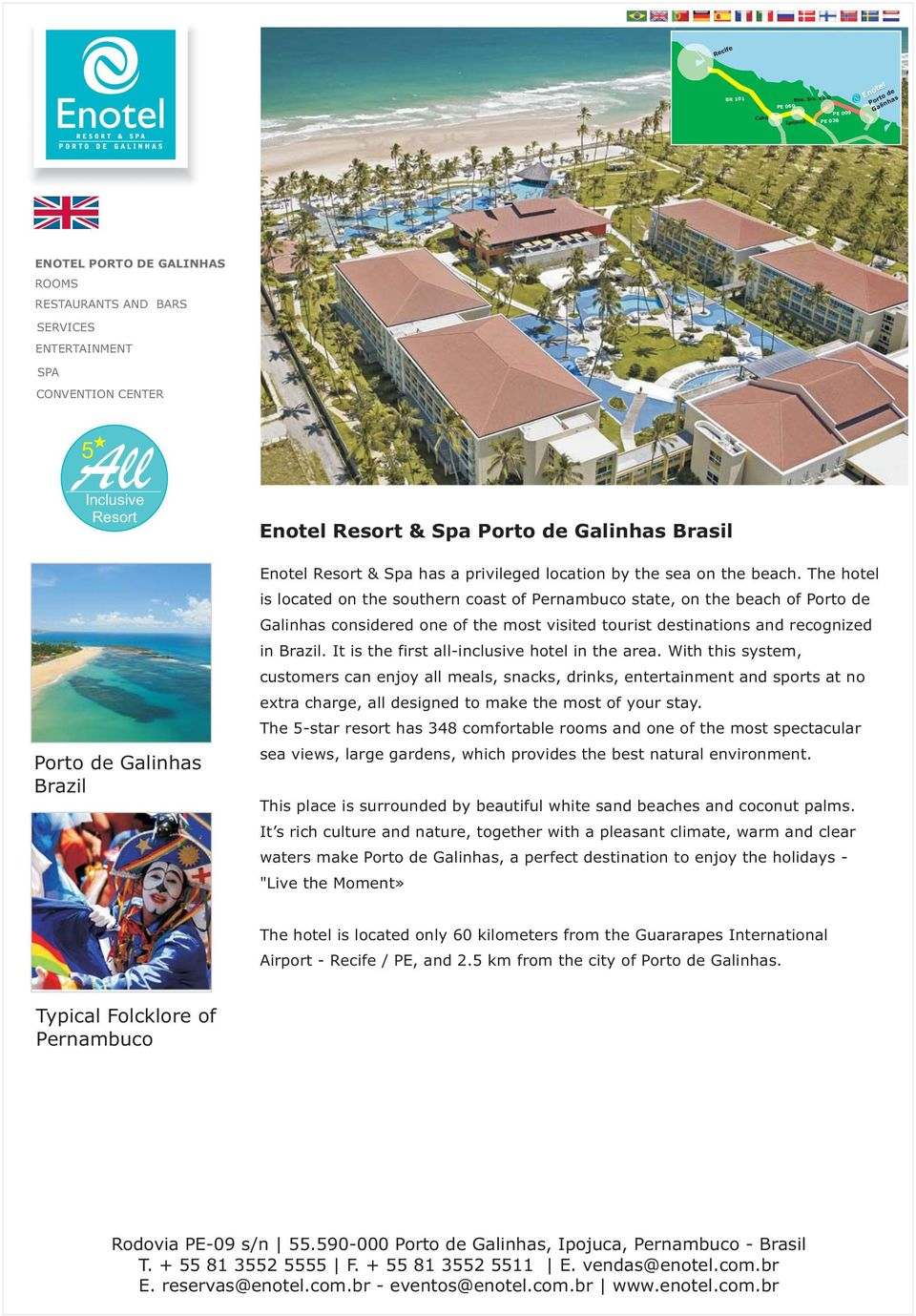 the beach. The hotel is located on the southern coast of Pernambuco state, on the beach of Porto de Galinhas considered one of the most visited tourist destinations and recognized in Brazil.