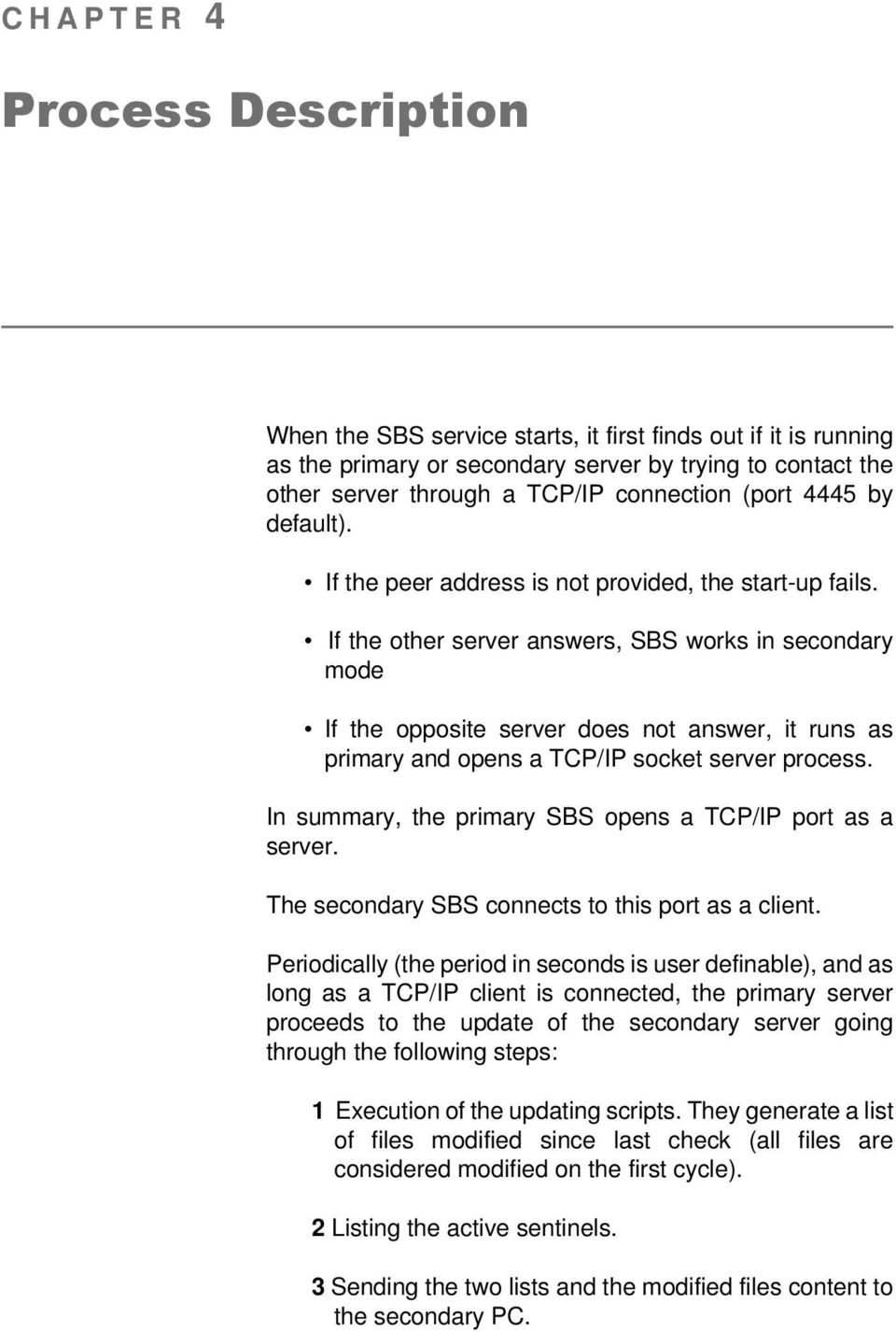 If the other server answers, SBS works in secondary mode If the opposite server does not answer, it runs as primary and opens a TCP/IP socket server process.