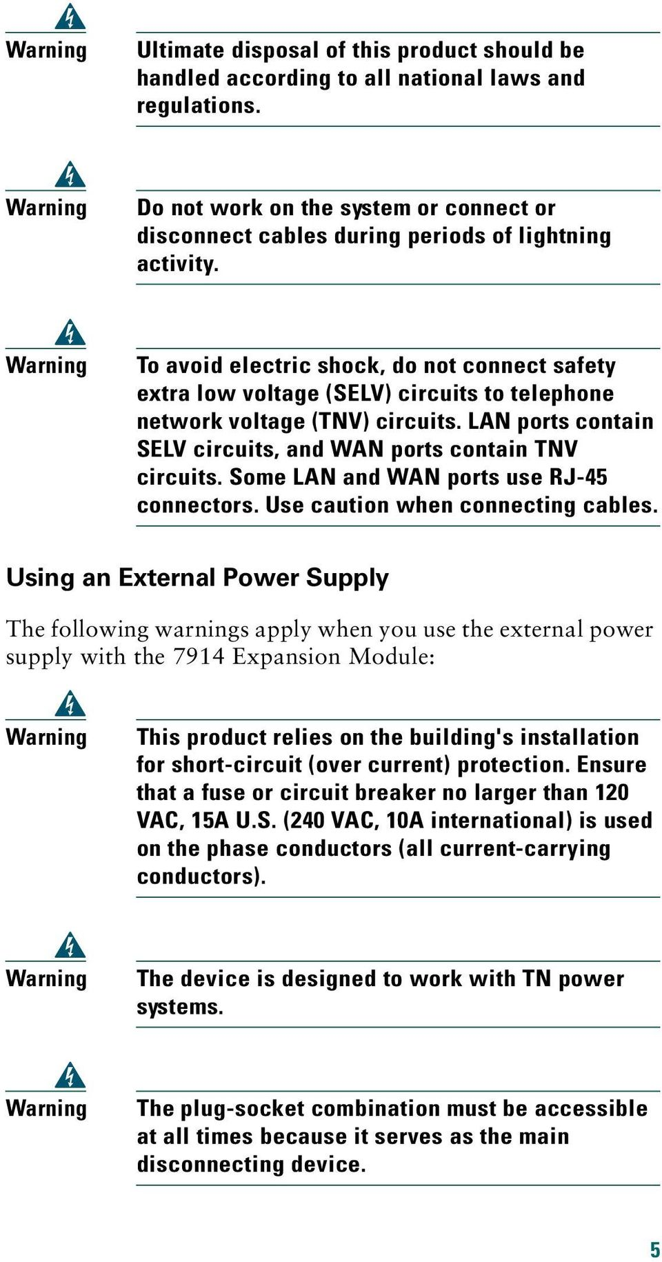 Warning To avoid electric shock, do not connect safety extra low voltage (SELV) circuits to telephone network voltage (TNV) circuits.