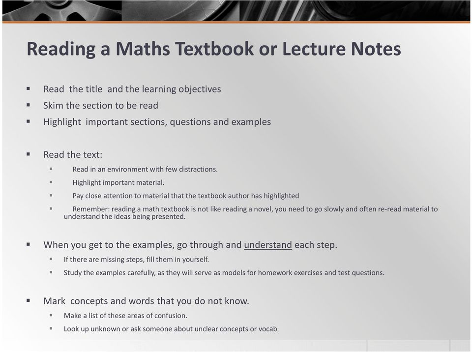 Pay close attention to material that the textbook author has highlighted Remember: reading a math textbook is not like reading a novel, you need to go slowly and often re-read material to understand