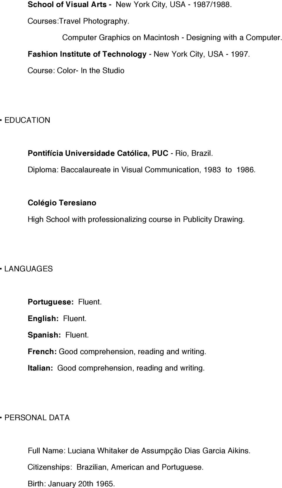 Diploma: Baccalaureate in Visual Communication, 1983 to 1986. Colégio Teresiano High School with professionalizing course in Publicity Drawing. LANGUAGES Portuguese: Fluent.