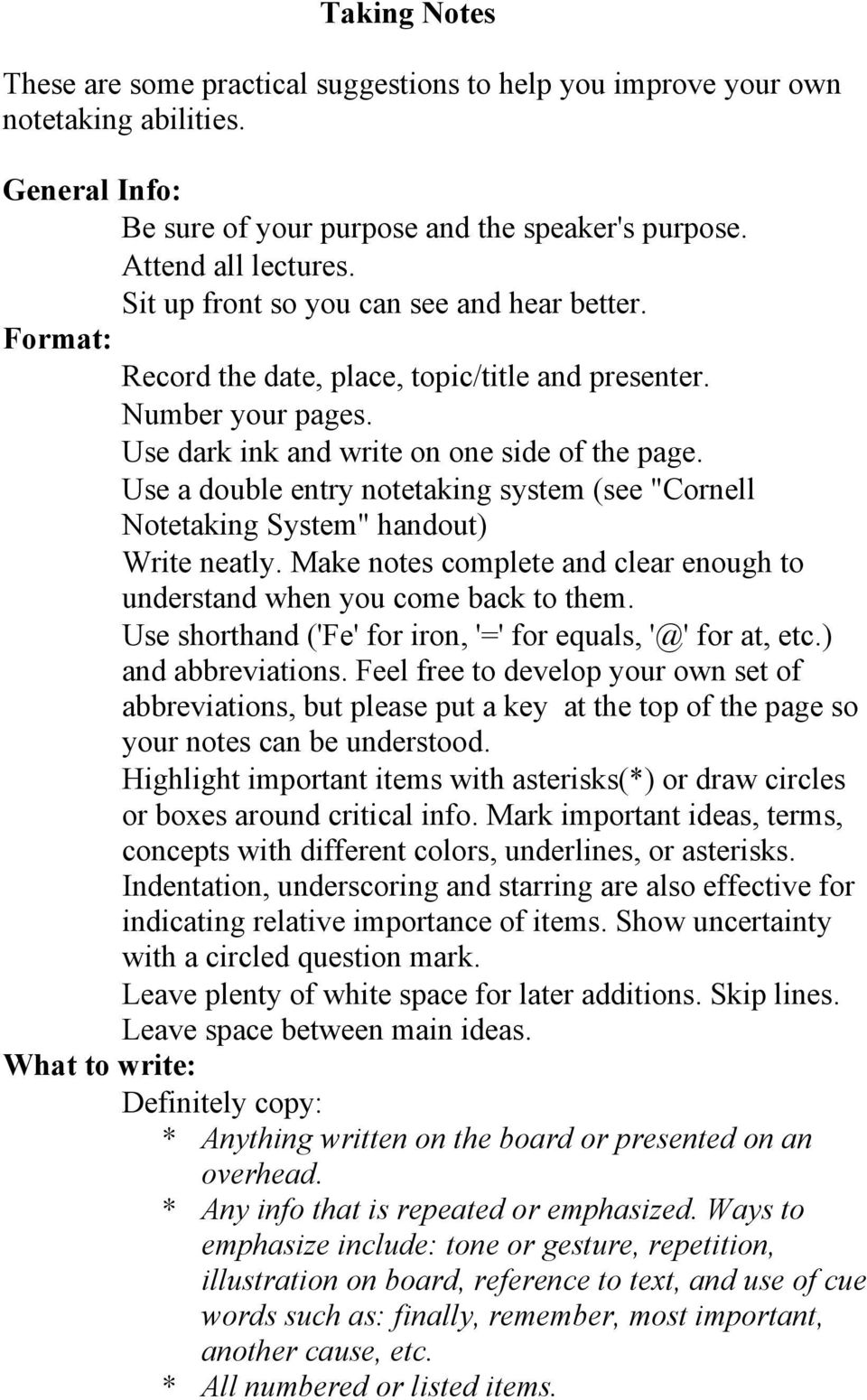 "Use a double entry notetaking system (see ""Cornell Notetaking System"" handout) Write neatly. Make notes complete and clear enough to understand when you come back to them."