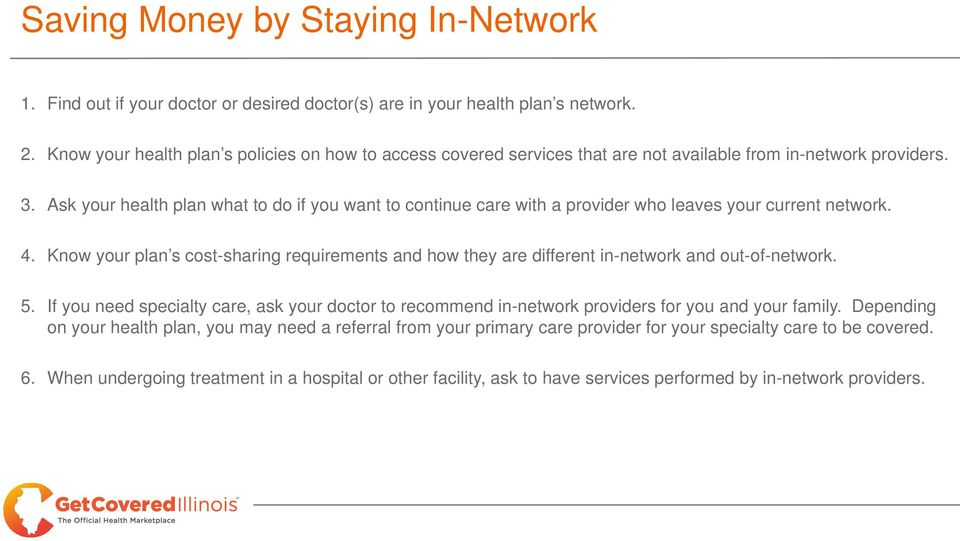 Ask your health plan what to do if you want to continue care with a provider who leaves your current network. 4.
