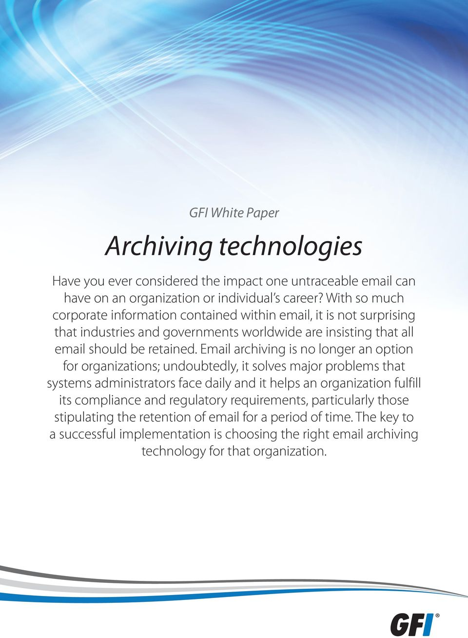 Email archiving is no longer an option for organizations; undoubtedly, it solves major problems that systems administrators face daily and it helps an organization fulfill its
