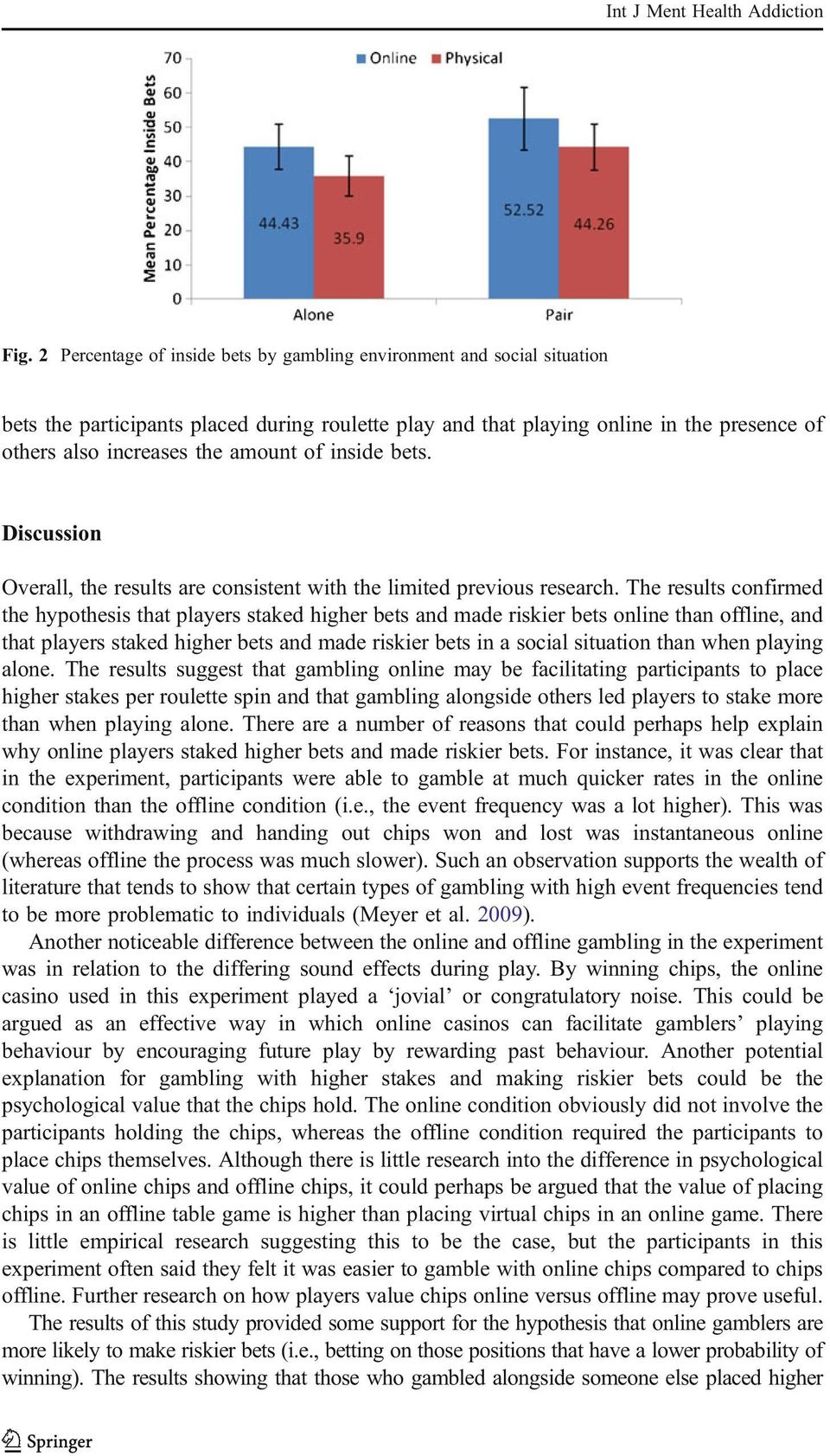 The results confirmed the hypothesis that players staked higher bets and made riskier bets online than offline, and that players staked higher bets and made riskier bets in a social situation than