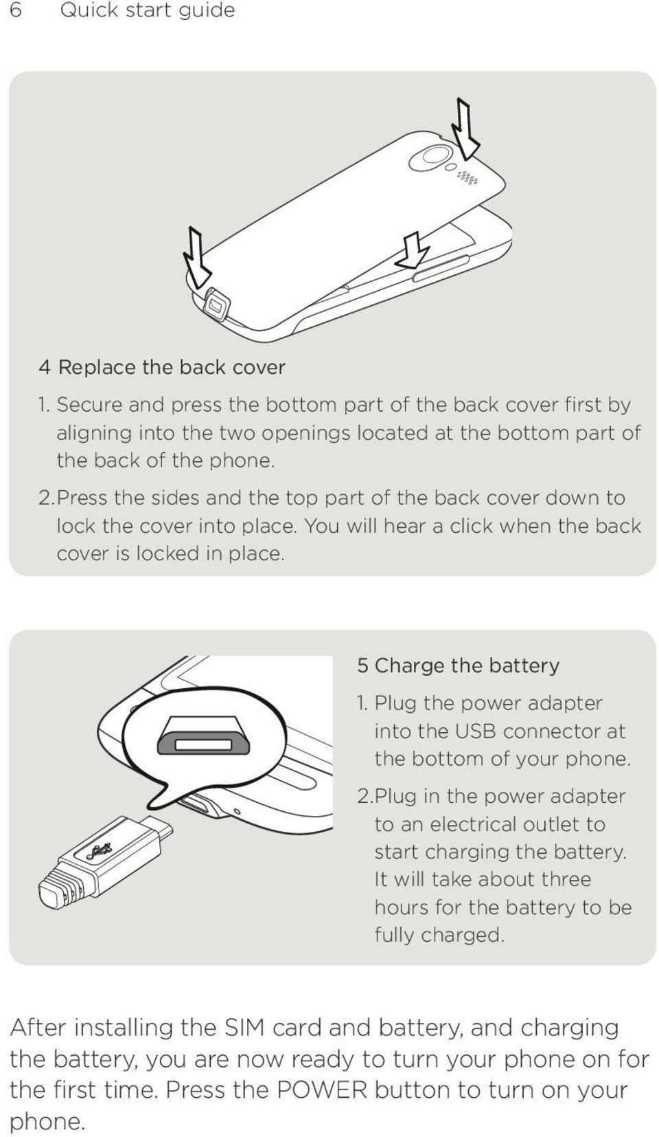 Plug the power adapter into the USB connector at the bottom of your phone.. Plug in the power adapter to an electrical outlet to start charging the battery.