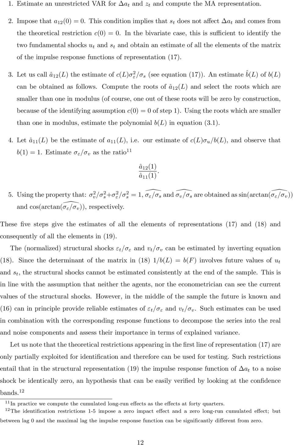 In the bivariate case, this is sufficient to identify the two fundamental shocks u t and s t and obtain an estimate of all the elements of the matrix of the impulse response functions of