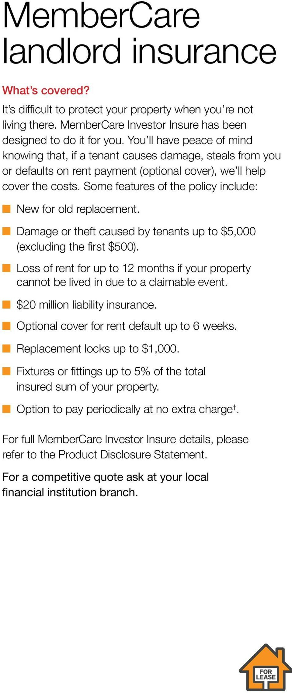Some features of the policy include: New for old replacement. Damage or theft caused by tenants up to $5,000 (excluding the first $500).