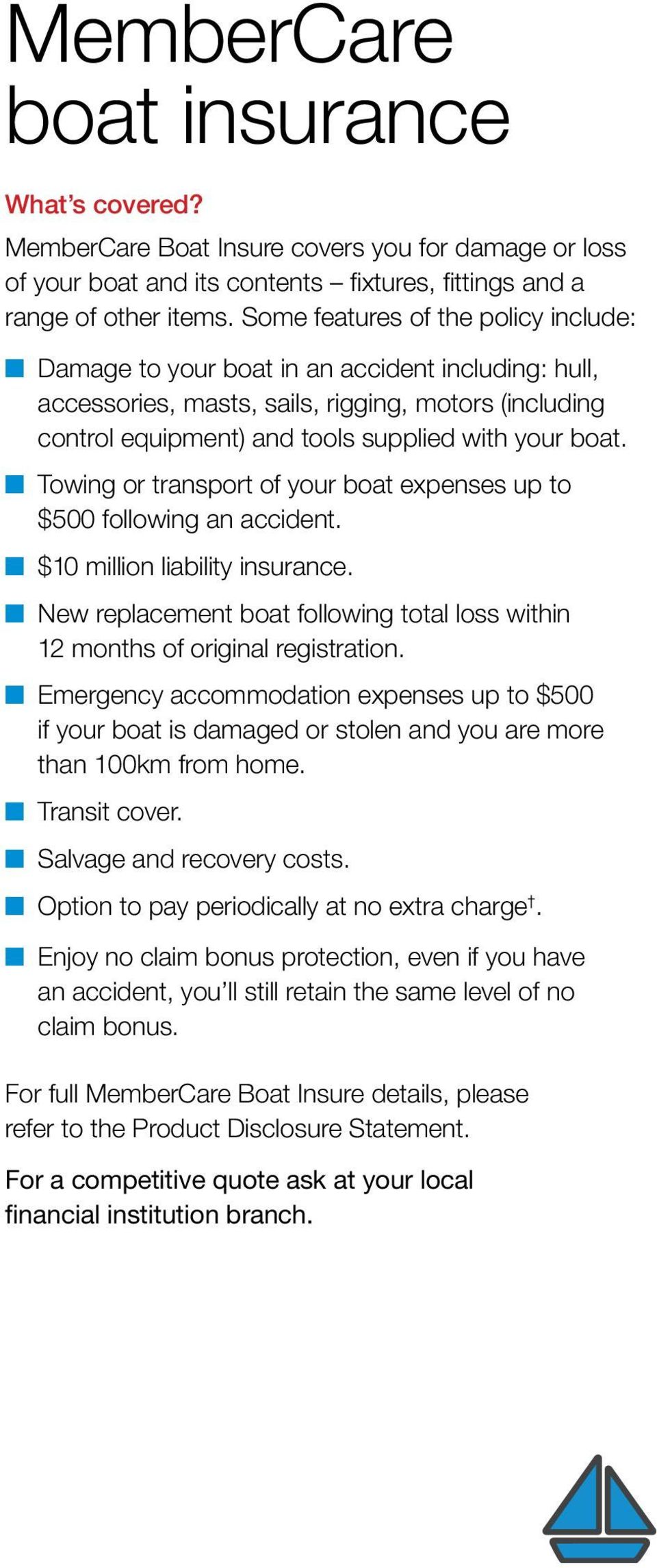 Towing or transport of your boat expenses up to $500 following an accident. $10 million liability insurance. New replacement boat following total loss within 12 months of original registration.