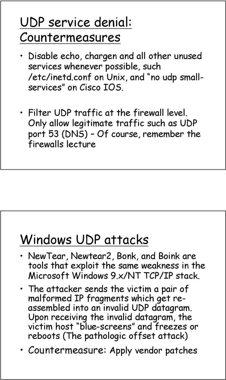 Only allow legitimate traffic such as UDP port 53 (DNS) Of course, remember the firewalls lecture Windows UDP attacks NewTear, Newtear2, Bonk, and Boink are tools that exploit the