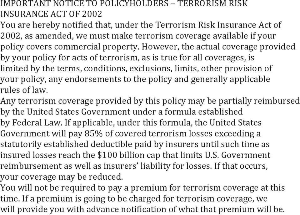 However, the actual coverage provided by your policy for acts of terrorism, as is true for all coverages, is limited by the terms, conditions, exclusions, limits, other provision of your policy, any
