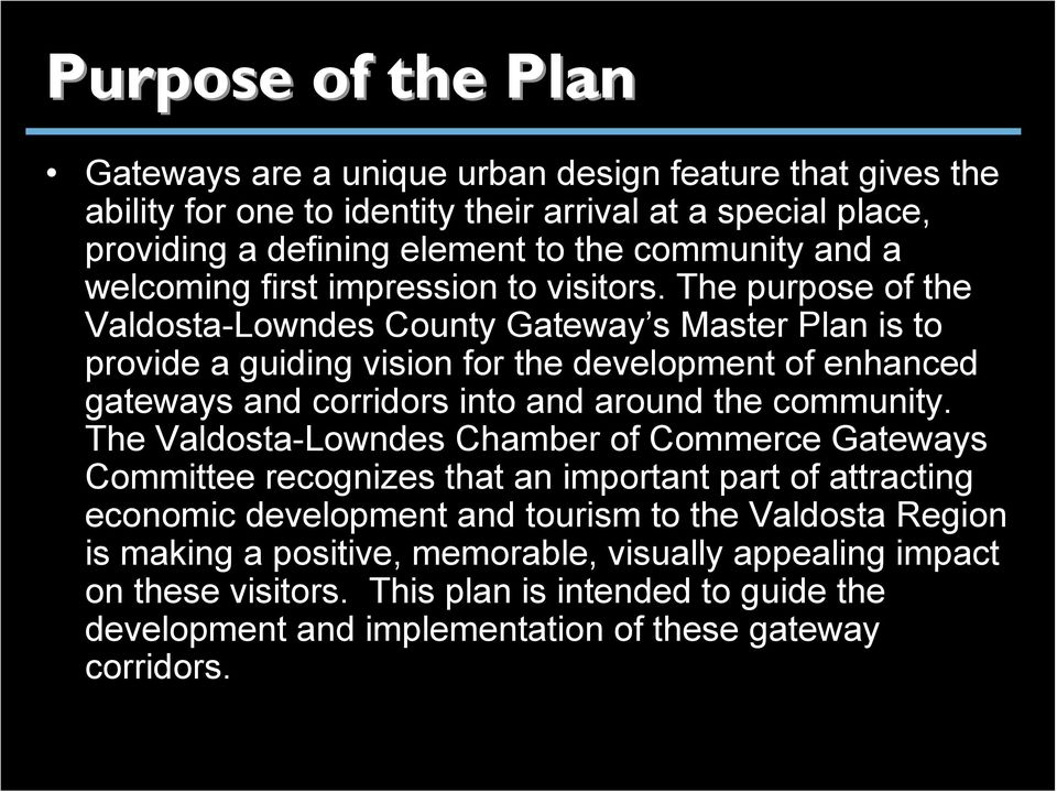The purpose of the Valdosta-Lowndes County Gateway s Master Plan is to provide a guiding vision for the development of enhanced gateways and corridors into and around the community.