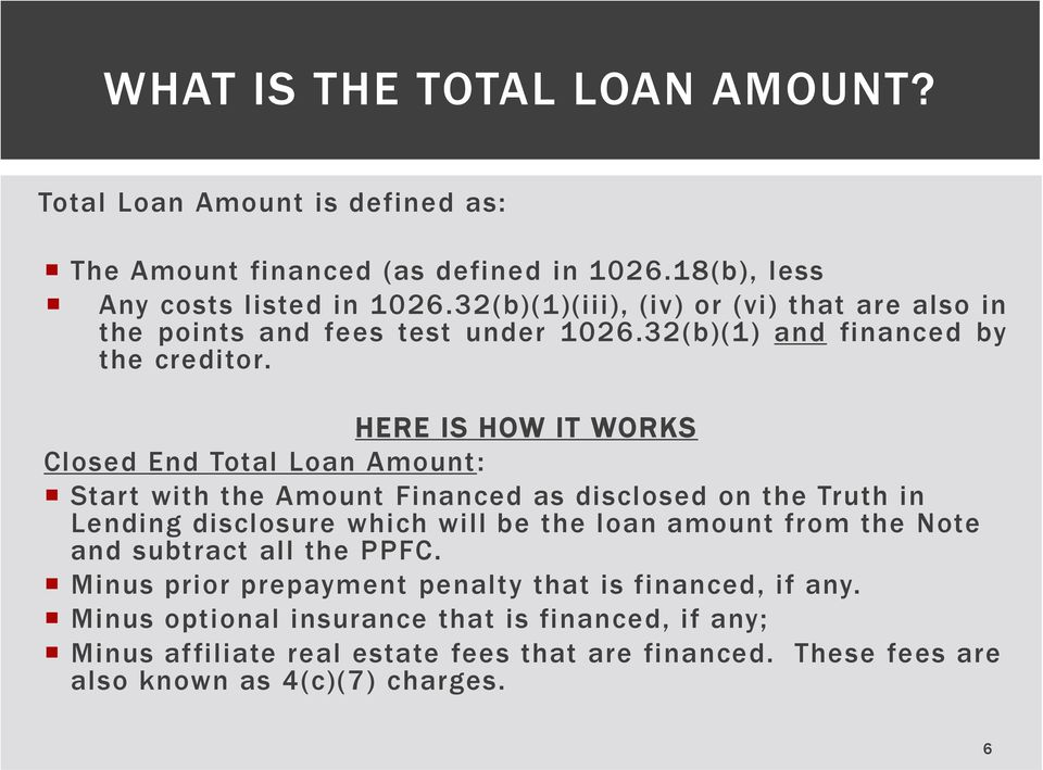 HERE IS HOW IT WORKS Closed End Total Loan Amount: Start with the Amount Financed as disclosed on the Truth in Lending disclosure which will be the loan amount from