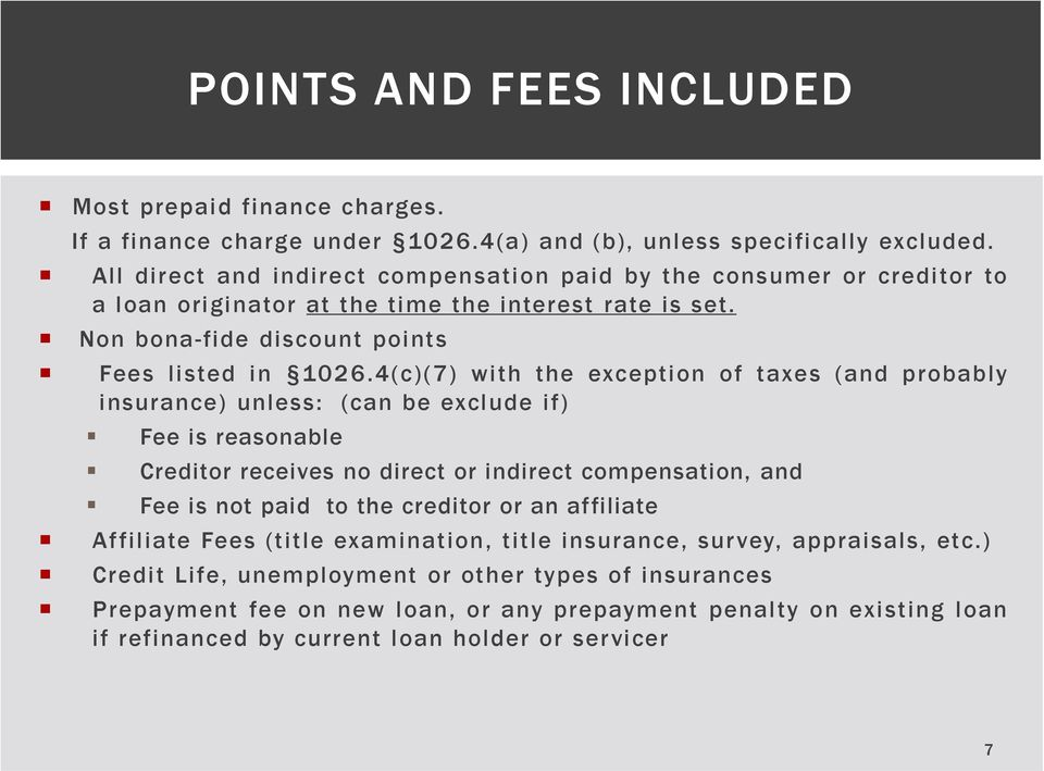 4(c)(7) with the exception of taxes (and probably insurance) unless: (can be exclude if) Fee is reasonable Creditor receives no direct or indirect compensation, and Fee is not paid to the
