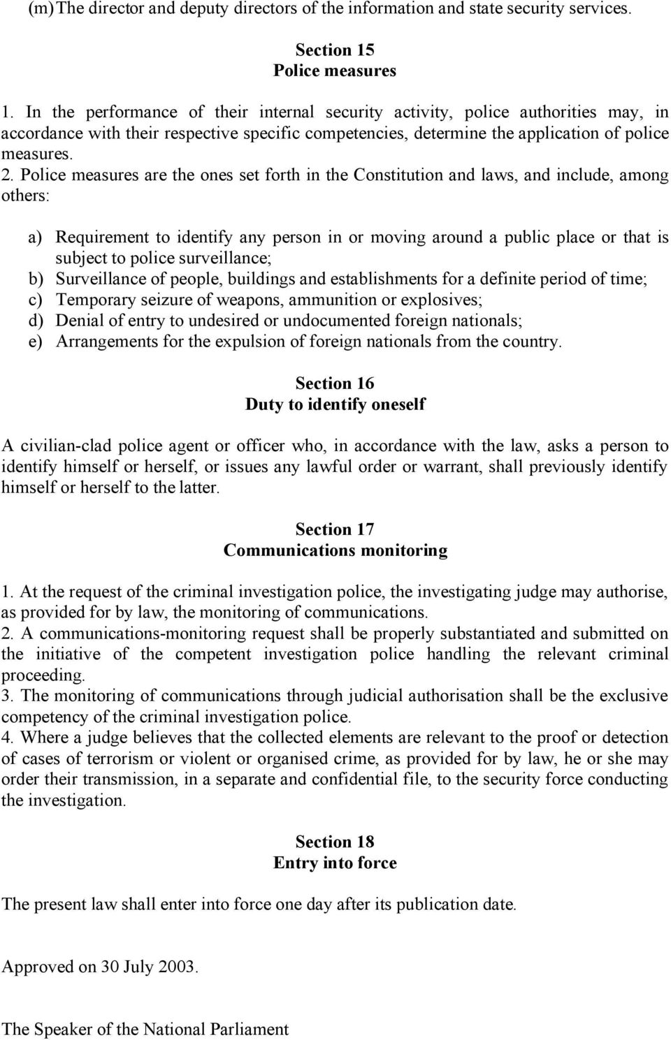 Police measures are the ones set forth in the Constitution and laws, and include, among others: a) Requirement to identify any person in or moving around a public place or that is subject to police