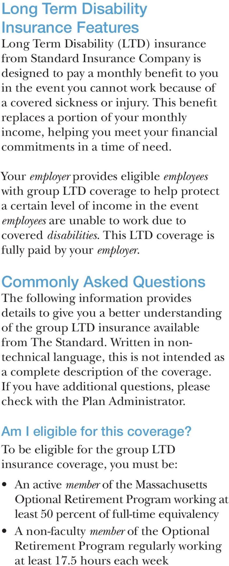 Your employer provides eligible employees with group LTD coverage to help protect a certain level of income in the event employees are unable to work due to covered disabilities.