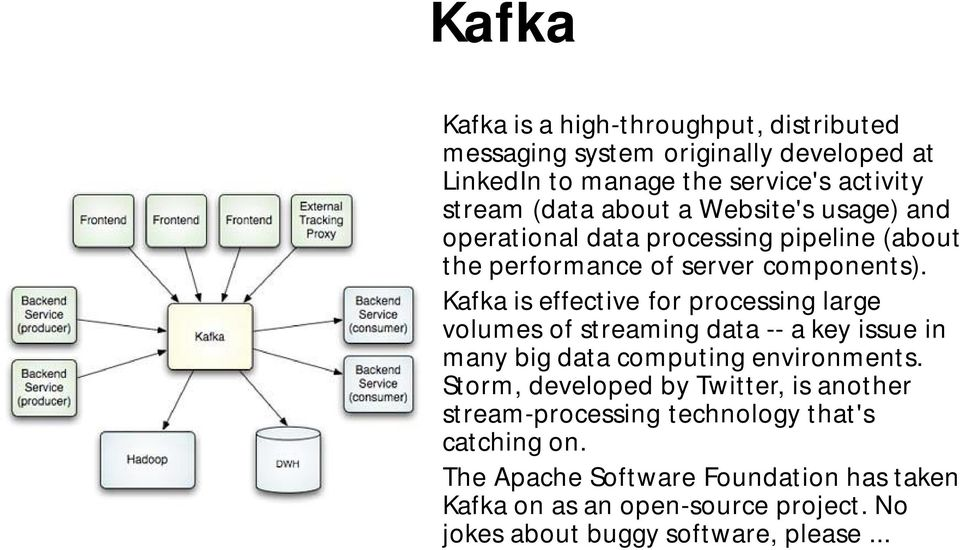 Kafka is effective for processing large volumes of streaming data -- a key issue in many big data computing environments.