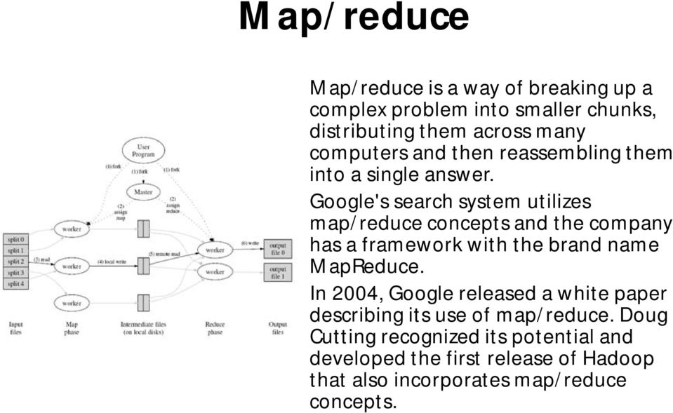 Google's search system utilizes map/reduce concepts and the company has a framework with the brand name MapReduce.