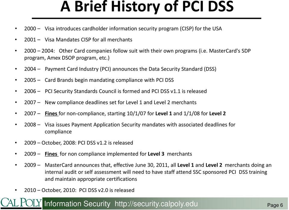 ) 2004 Payment Card Industry (PCI) announces the Data Security Standard (DSS) 2005 Card Brands begin mandating compliance with PCI DSS 2006 PCI Security Standards Council is formed and PCI DSS v1.