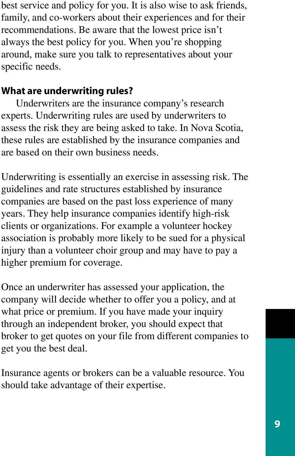 Underwriters are the insurance company s research experts. Underwriting rules are used by underwriters to assess the risk they are being asked to take.