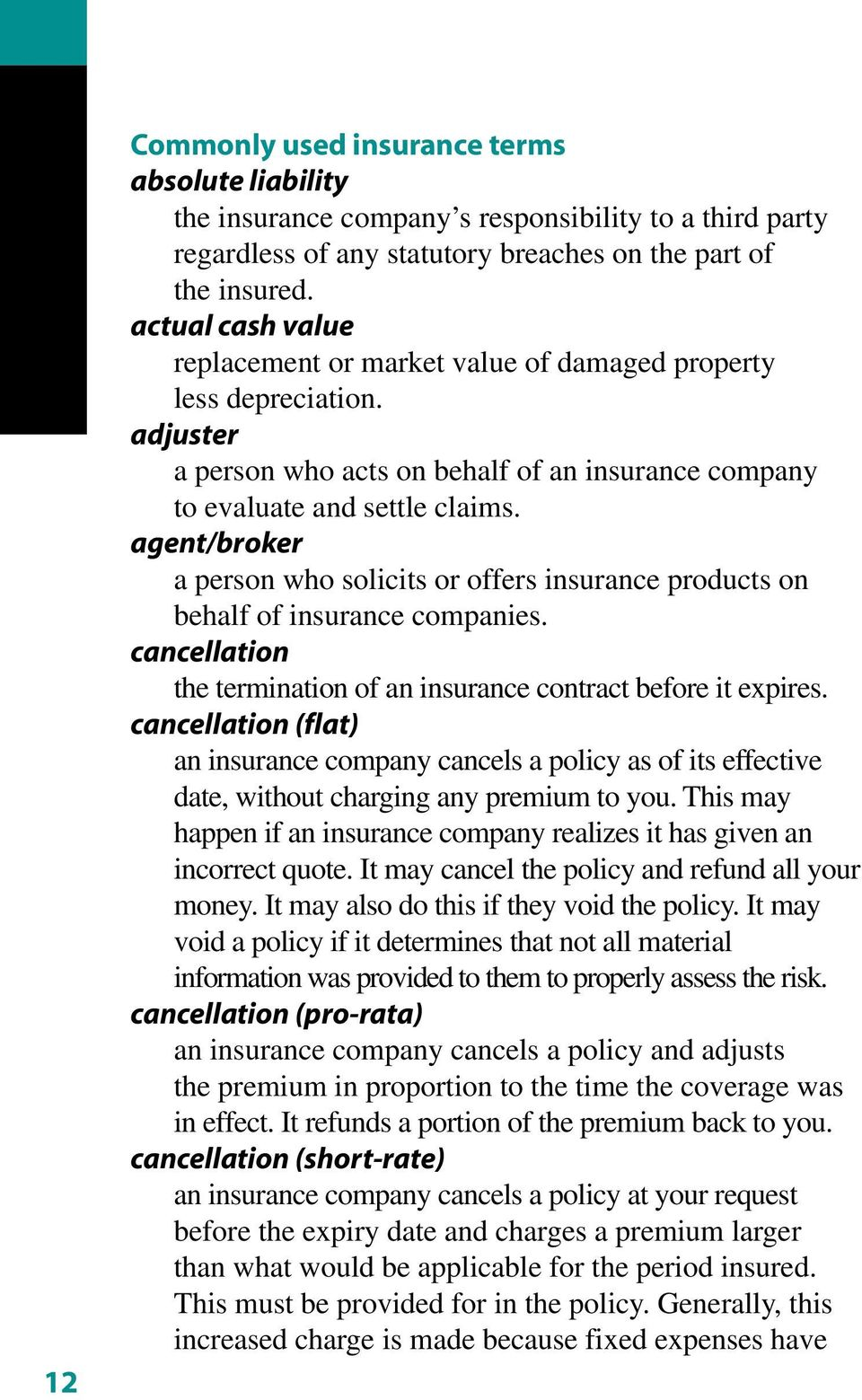 agent/broker a person who solicits or offers insurance products on behalf of insurance companies. cancellation the termination of an insurance contract before it expires.