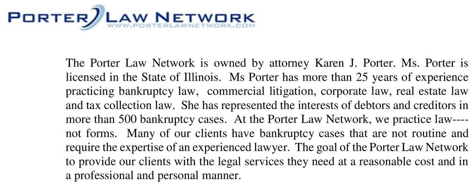 She has represented the interests of debtors and creditors in more than 500 bankruptcy cases. At the Porter Law Network, we practice law---- not forms.
