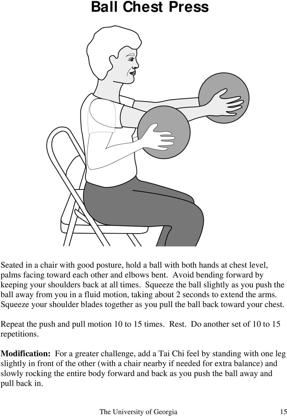 Squeeze your shoulder blades together as you pull the ball back toward your chest. Repeat the push and pull motion 10 to 15 times. Rest. Do another set of 10 to 15 repetitions.